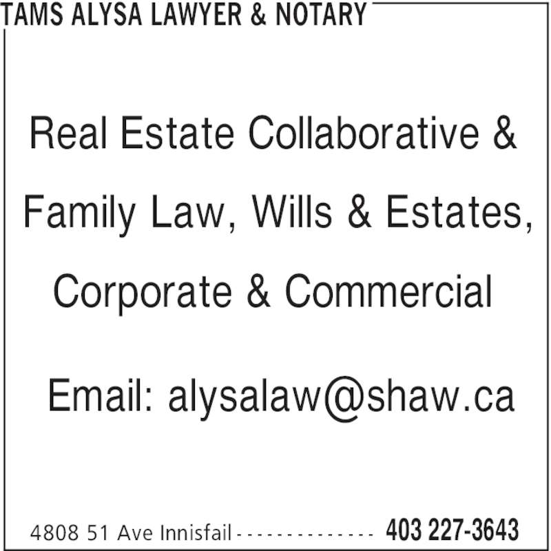 Tams Alysa Lawyer & Notary (403-227-3643) - Display Ad - TAMS ALYSA LAWYER & NOTARY 403 227-36434808 51 Ave Innisfail - - - - - - - - - - - - - - Real Estate Collaborative & Family Law, Wills & Estates, Corporate & Commercial