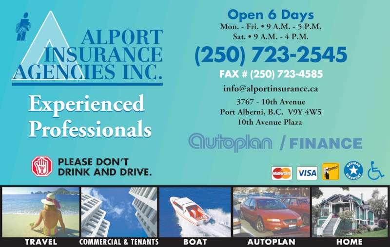Alport Insurance Agencies Inc (250-723-2545) - Display Ad - TRAVEL COMMERCIAL & TENANTS HOMEAUTOPLANBOAT ALPORT INSURANCE AGENCIES INC. Experienced Professionals  Open 6 Days Mon. - Fri. • 9 A.M. - 5 P.M. Sat. • 9 A.M. - 4 P.M. 3767 - 10th Avenue Port Alberni, B.C.  V9Y 4W5 10th Avenue Plaza  (250) 723-2545 FAX # (250) 723-4585  FINANCE/ PLEASE DON'T DRINK AND DRIVE.