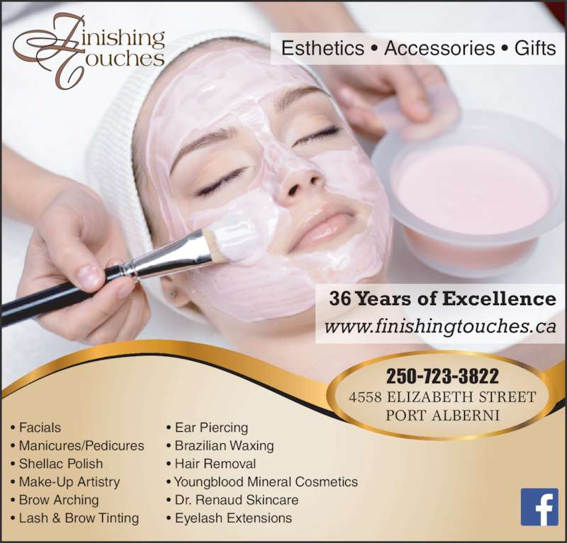 Finishing Touches (250-723-3822) - Display Ad - • Facials • Manicures/Pedicures • Shellac Polish • Make-Up Artistry • Brow Arching • Lash & Brow Tinting • Ear Piercing • Brazilian Waxing • Hair Removal • Youngblood Mineral Cosmetics • Dr. Renaud Skincare • Eyelash Extensions 36 Years of Excellence www.finishingtouches.ca 250-723-3822 4558 ELIZABETH STREET PORT ALBERNI Esthetics • Accessories • Gifts