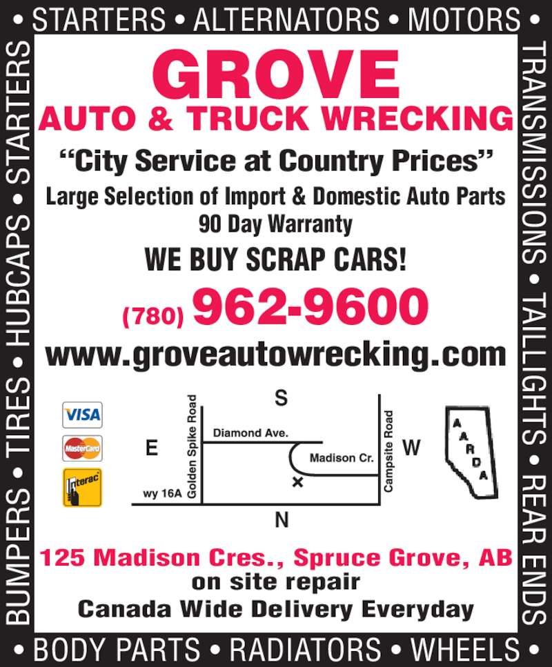 "Grove Auto & Truck Parts Ltd (780-962-9600) - Display Ad - (780) 962-9600 WE GROVE AUTO & TRUCK WRECKING Large Selection of Import & Domestic Auto Parts 90 Day Warranty 125 Madison Cres., Spruce Grove, AB on site repair Canada Wide Delivery Everyday WE BUY SCRAP CARS!  • BODY PARTS • RADIATORS • WHEELS • BU PE S  •  TI ES  •  H BC AP S  •  www.groveautowrecking.com ""City Service at Country Prices"" • STARTERS • ALTERNATORS • MOTORS • TR AN SM ISSIO S • TAILLIG TS • R EAR  EN ST AR TE"