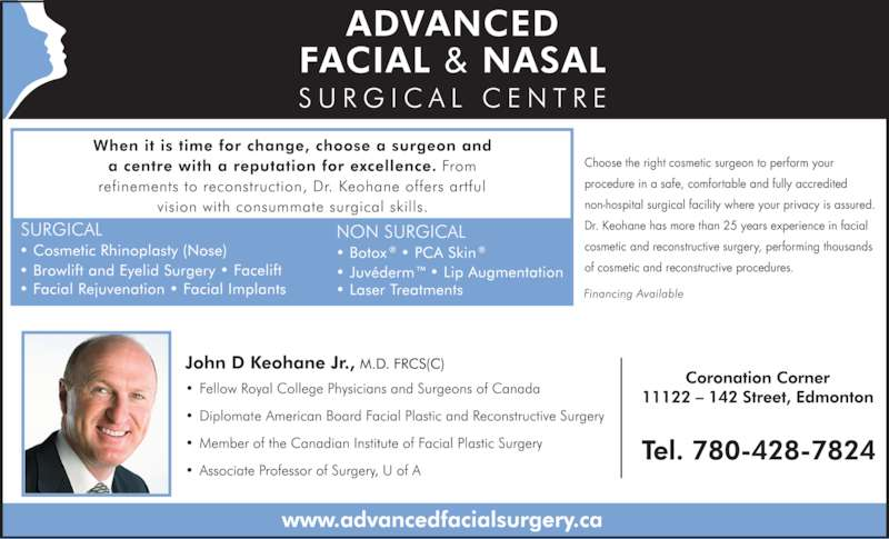 Advanced Facial & Nasal Surgery Centre (780-428-7824) - Display Ad - Choose the right cosmetic surgeon to perform your procedure in a safe, comfortable and fully accredited non-hospital surgical facility where your privacy is assured. Dr. Keohane has more than 25 years experience in facial cosmetic and reconstructive surgery, performing thousands of cosmetic and reconstructive procedures.