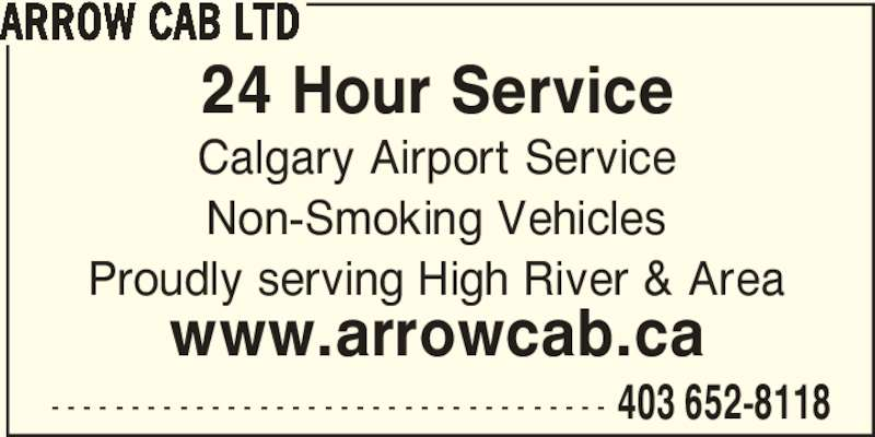 Arrow Cab Ltd (403-652-8118) - Display Ad - 24 Hour Service www.arrowcab.ca - - - - - - - - - - - - - - - - - - - - - - - - - - - - - - - - - - - 403 652-8118 ARROW CAB LTD Calgary Airport Service Non-Smoking Vehicles Proudly serving High River & Area