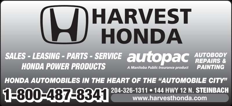 "Harvest Honda (204-326-1311) - Display Ad - HONDA AUTOMOBILES IN THE HEART OF THE ""AUTOMOBILE CITY"" HARVEST HONDA 204-326-1311 • 144 HWY 12 N. STEINBACH1-800-487-8341 www.harvesthonda.com AUTOBODY REPAIRS & PAINTING SALES - LEASING - PARTS - SERVICE HONDA POWER PRODUCTS"