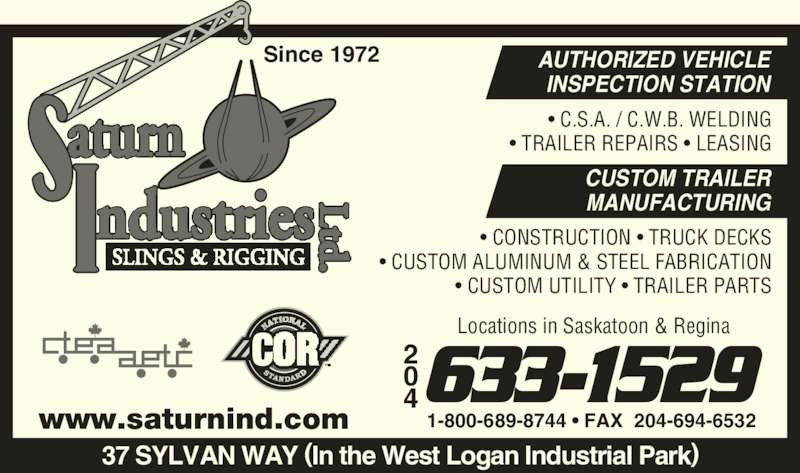 Saturn Industries Ltd (204-633-1529) - Display Ad - Since 1972 1-800-689-8744 • FAX  204-694-6532 AUTHORIZED VEHICLE INSPECTION STATION CUSTOM TRAILER MANUFACTURING www.saturnind.com 37 SYLVAN WAY (In the West Logan Industrial Park) • C.S.A. / C.W.B. WELDING • TRAILER REPAIRS • LEASING • CONSTRUCTION • TRUCK DECKS • CUSTOM ALUMINUM & STEEL FABRICATION • CUSTOM UTILITY • TRAILER PARTS 4633-1529 Locations in Saskatoon & Regina
