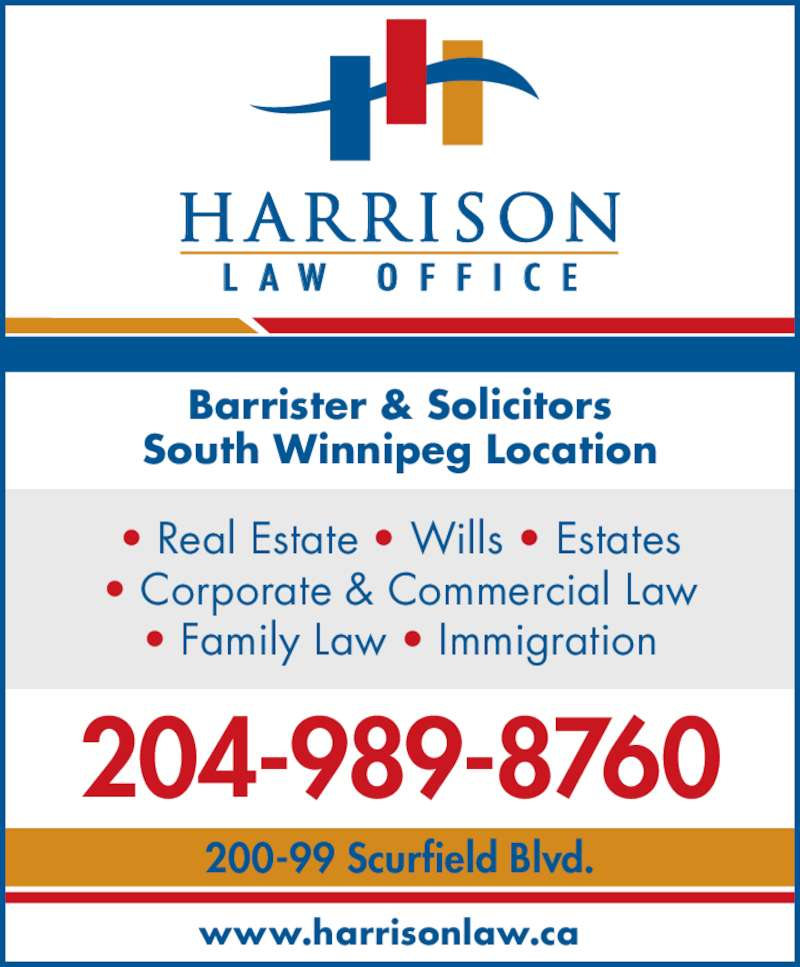 Harrison Law Office (204-989-8760) - Display Ad - Barrister & Solicitors South Winnipeg Location • Real Estate • Wills • Estates • Corporate & Commercial Law • Family Law • Immigration 204-989-8760 200-99 Scurfield Blvd. www.harrisonlaw.ca