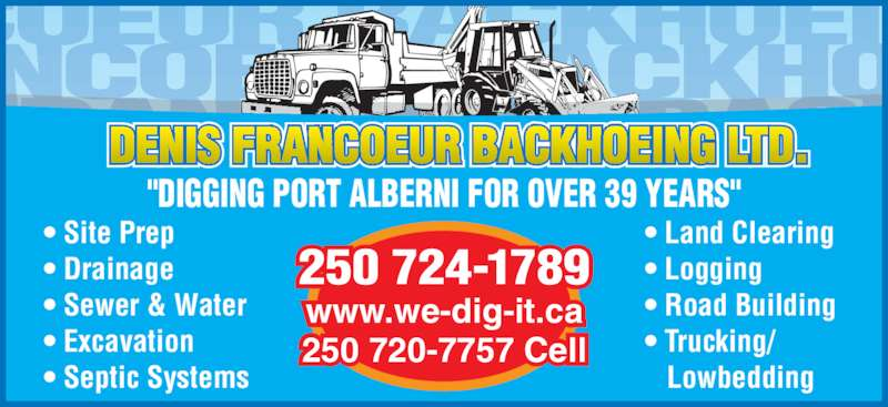 "Denis Francoeur Backhoeing Ltd (250-724-1789) - Display Ad - ""DIGGING PORT ALBERNI FOR OVER 39 YEARS"" 250 724-1789 www.we-dig-it.ca 250 720-7757 Cell • Site Prep • Drainage • Sewer & Water • Excavation • Septic Systems • Land Clearing • Logging • Road Building • Trucking/ Lowbedding ""DIGGING PORT ALBERNI FOR OVER 39 YEARS"" 250 724-1789 www.we-dig-it.ca 250 720-7757 Cell • Site Prep • Drainage • Sewer & Water • Excavation • Septic Systems • Land Clearing • Logging • Road Building • Trucking/ Lowbedding"