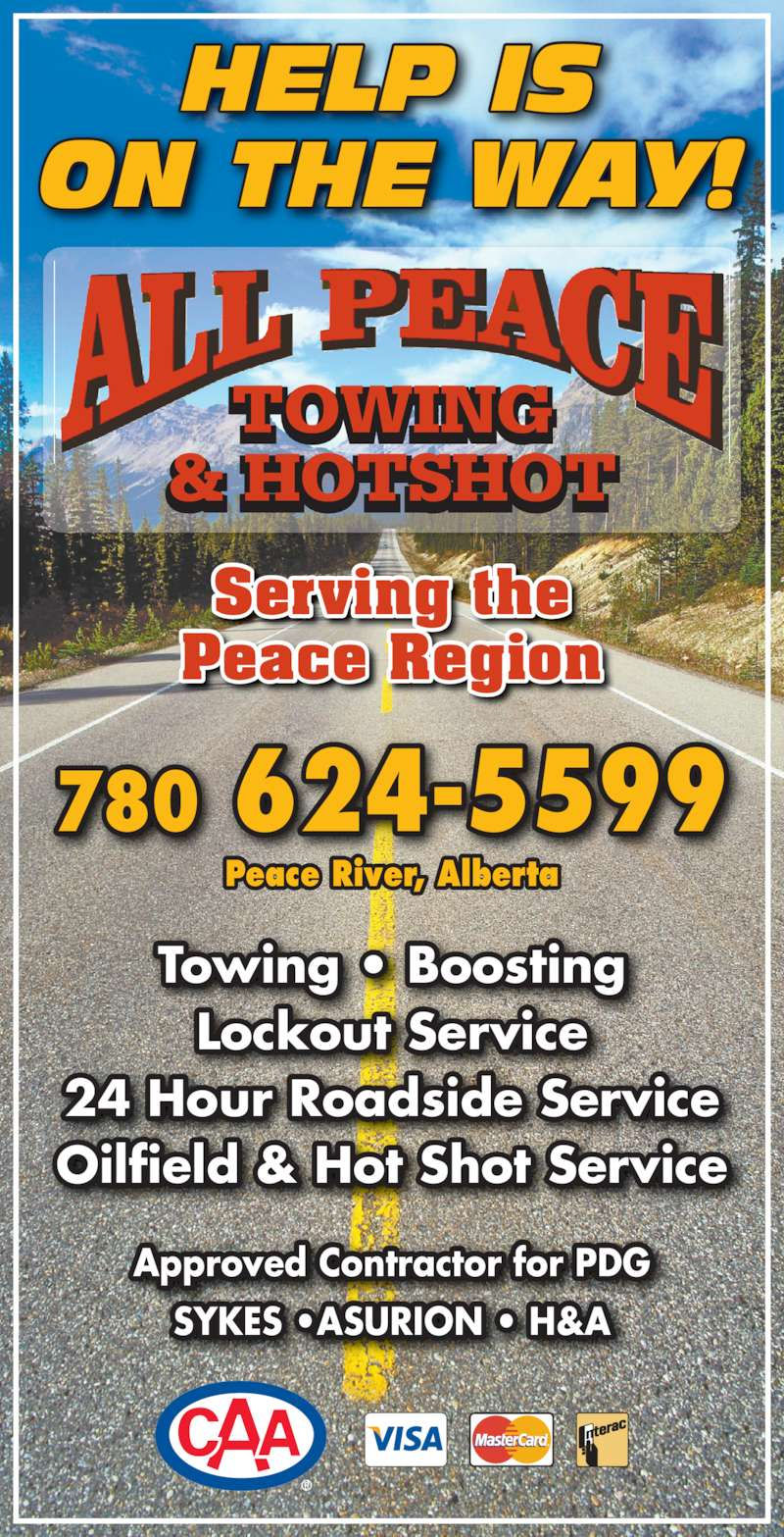 All Peace Towing & Hotshot (780-624-5599) - Display Ad - TOWING & HOTSHOT Serving the Peace Region 780 624-5599 Peace River, Alberta Towing • Boosting Lockout Service 24 Hour Roadside Service Oilfield & Hot Shot Service Approved Contractor for PDG SYKES •ASURION • H&A HELP IS ON THE WAY!