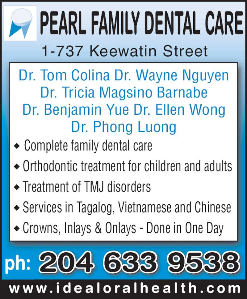 Pearl Family Dental Care (204-633-9538) - Display Ad - 1-737 Keewatin Street Dr. Tom Colina Dr. Wayne Nguyen Dr. Tricia Magsino Barnabe Dr. Benjamin Yue Dr. Ellen Wong Dr. Phong Luong ◆  Complete family dental care ◆ Orthodontic treatment for children and adults ◆ Treatment of TMJ disorders ◆ Services in Tagalog, Vietnamese and Chinese ◆ Crowns, Inlays & Onlays - Done in One Day ph: w w w . i d e a l o r a l h e a l t h . c o m 204 633 9538