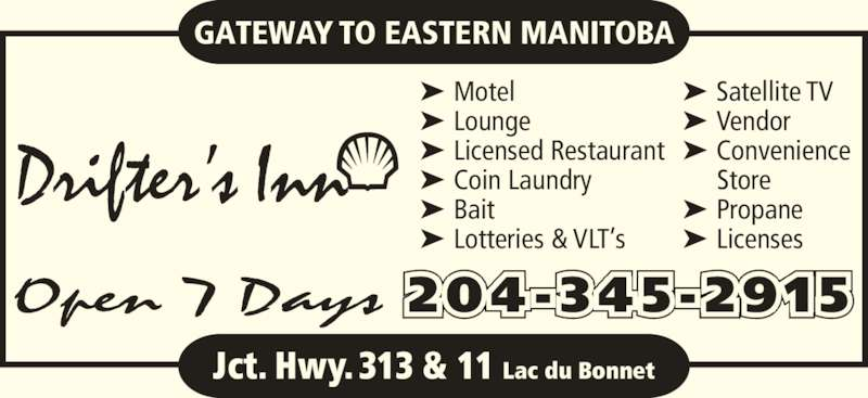Drifter's Inn (204-345-2915) - Display Ad - Drifter's Inn GATEWAY TO EASTERN MANITOBA 204 -345 -2915Open 7 Days Jct. Hwy. 313 & 11 Lac du Bonnet ➤ Motel ➤ Lounge ➤ Licensed Restaurant ➤ Coin Laundry ➤ Bait ➤ Lotteries & VLT's ➤ Satellite TV ➤ Vendor ➤ Convenience Store ➤ Propane ➤ Licenses