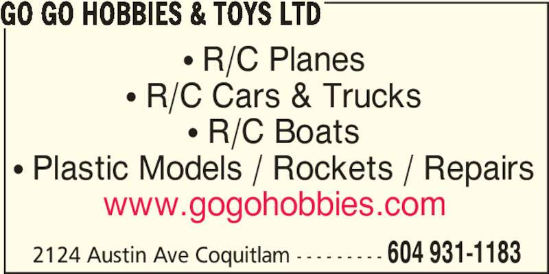 Go Go Hobbies & Toys Ltd (604-931-1183) - Display Ad - π R/C Planes π R/C Cars & Trucks π R/C Boats π Plastic Models / Rockets / Repairs www.gogohobbies.com 2124 Austin Ave Coquitlam - - - - - - - - - 604 931-1183 GO GO HOBBIES & TOYS LTD