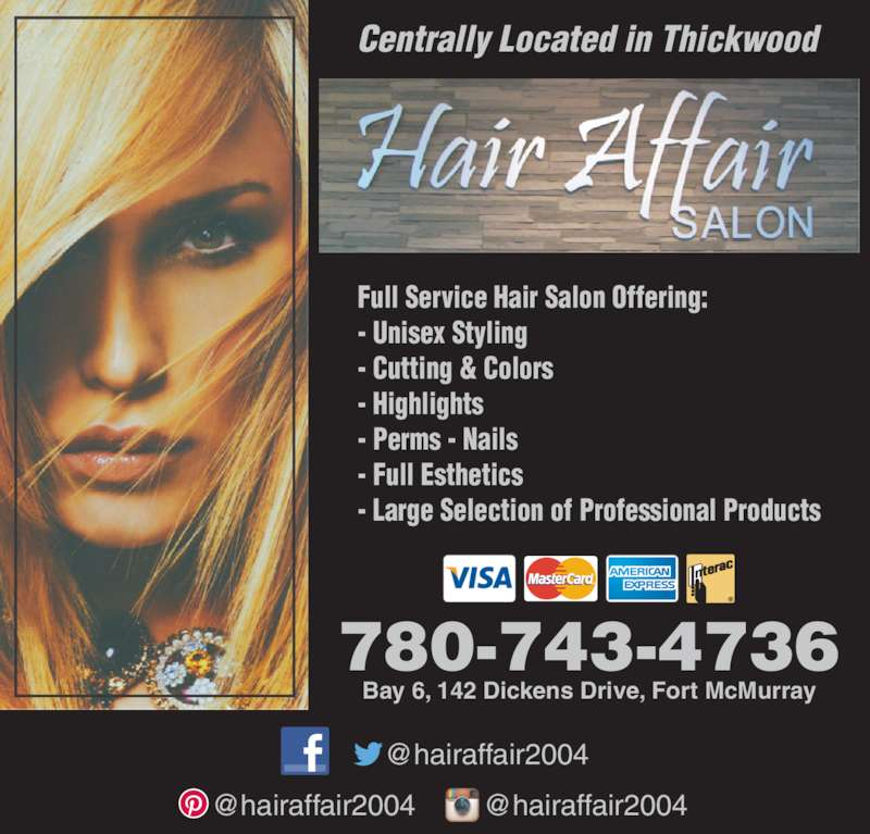 Hair Affair (780-743-4736) - Display Ad - Centrally Located in Thickwood 780-743-4736 Bay 6, 142 Dickens Drive, Fort McMurray Full Service Hair Salon Offering: - Unisex Styling - Cutting & Colors - Highlights - Perms - Nails - Full Esthetics - Large Selection of Professional Products