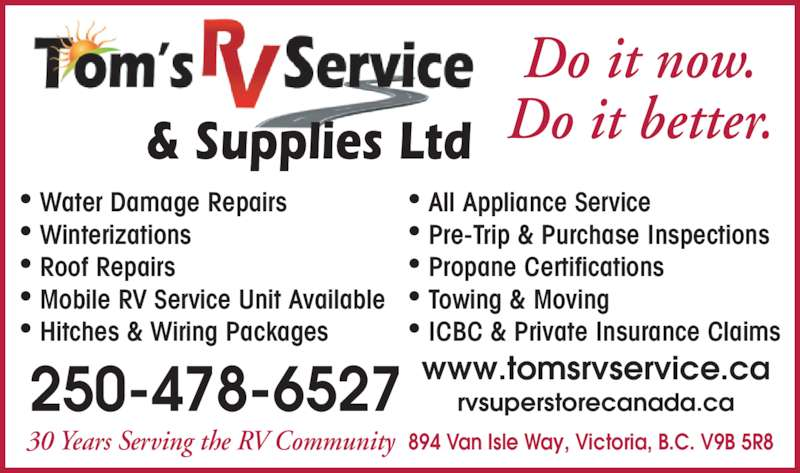 Tom's RV Service & Supplies Ltd (250-478-6527) - Display Ad - • Pre-Trip & Purchase Inspections • Propane Certifications  • Towing & Moving • ICBC & Private Insurance Claims Do it now. Do it better.& Supplies Ltd 30 Years Serving the RV Community  894 Van Isle Way, Victoria, B.C. V9B 5R8 250-478-6527 www.tomsrvservice.carvsuperstorecanada.ca • Water Damage Repairs • Winterizations • Roof Repairs • Mobile RV Service Unit Available • Hitches & Wiring Packages • All Appliance Service