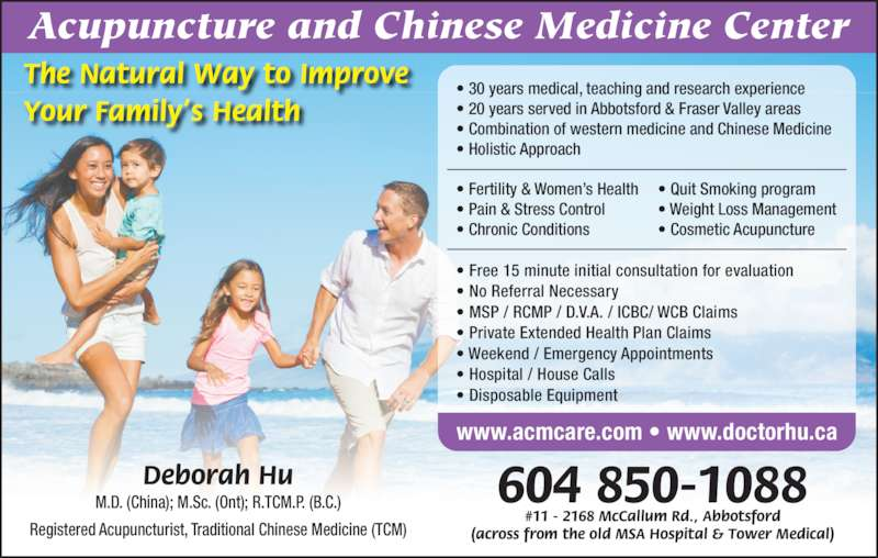 Acupuncture & Chinese Medicine Center (604-850-1088) - Display Ad - #11 - 2168 McCallum Rd., Abbotsford (across from the old MSA Hospital & Tower Medical) 604 850-1088 Acupuncture and Chinese Medicine Center The Natural Way to Improve Your Family's Health Deborah Hu M.D. (China); M.Sc. (Ont); R.TCM.P. (B.C.) Registered Acupuncturist, Traditional Chinese Medicine (TCM) • 30 years medical, teaching and research experience • 20 years served in Abbotsford & Fraser Valley areas • Combination of western medicine and Chinese Medicine • Holistic Approach • Fertility & Women's Health • Pain & Stress Control • Chronic Conditions • Quit Smoking program • Weight Loss Management • Cosmetic Acupuncture  • Free 15 minute initial consultation for evaluation • No Referral Necessary • MSP / RCMP / D.V.A. / ICBC/ WCB Claims • Private Extended Health Plan Claims • Weekend / Emergency Appointments • Hospital / House Calls • Disposable Equipment www.acmcare.com • www.doctorhu.ca