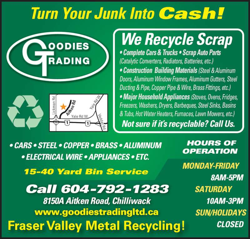 Goodies Trading Ltd (604-792-1283) - Display Ad - • CARS • STEEL • COPPER • BRASS • ALUMINUM • ELECTRICAL WIRE • APPLIANCES • ETC. 15-40 Yard Bin Service Call 604-792-1283 8150A Aitken Road, Chilliwack www.goodiestradingltd.ca HOURS OF OPERATION  MONDAY-FRIDAY  8AM-5PM SATURDAY  10AM-3PM SUN/HOLIDAYS  CLOSED We Recycle Scrap • Complete Cars & Trucks • Scrap Auto Parts  (Catalytic Converters, Radiators, Batteries, etc.)  • Construction  Building Materials (Steel & Aluminum  Doors, Aluminum Window Frames, Aluminum Gutters, Steel  Ducting & Pipe, Copper Pipe & Wire, Brass Fittings, etc.) • Major Household Appliances (Stoves, Ovens, Fridges,  Freezers, Washers, Dryers, Barbeques, Steel Sinks, Basins  & Tubs, Hot Water Heaters, Furnaces, Lawn Mowers, etc.) Not sure if it's recyclable? Call Us. Fraser Valley Metal Recycling! Turn Your Junk Into Cash! Ai tk en  R Li ck an  R Yale Rd W. Ya le  Rd  W Vedder Rd