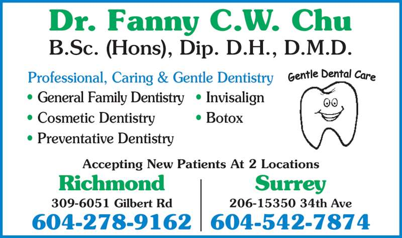 Chu Fanny C W Dr (604-278-9162) - Display Ad - Accepting New Patients At 2 Locations Professional, Caring & Gentle Dentistry • General Family Dentistry • Cosmetic Dentistry • Preventative Dentistry • Invisalign • Botox Richmond 309-6051 Gilbert Rd 604-278-9162 Surrey 206-15350 34th Ave 604-542-7874 Dr. Fanny C.W. Chu B.Sc. (Hons), Dip. D.H., D.M.D.