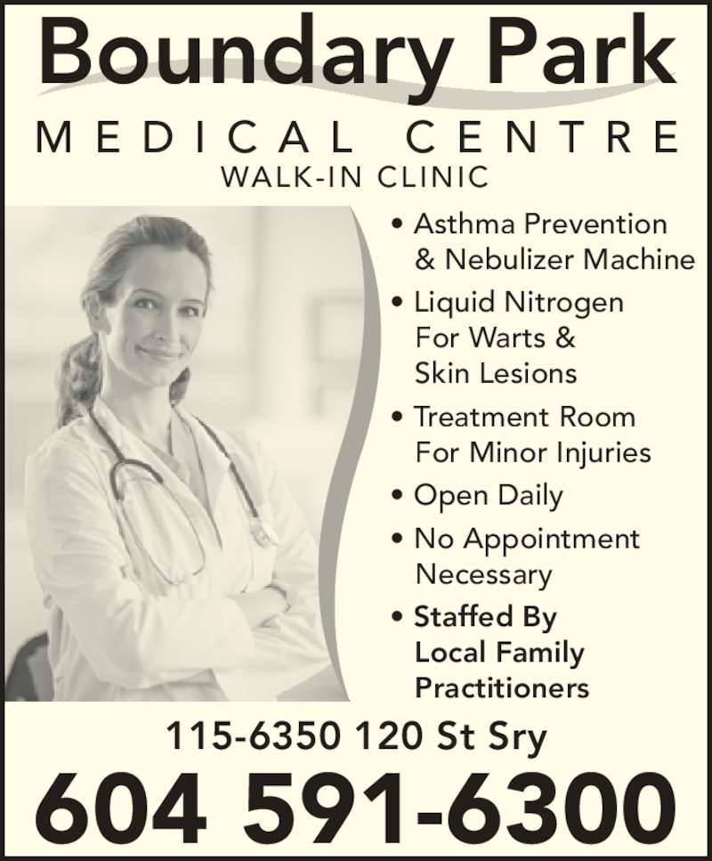 Boundary Park Medical Centre (604-591-6300) - Display Ad - Boundary Park M E D I C A L  C E N T R E • Asthma Prevention & Nebulizer Machine • Liquid Nitrogen For Warts & Skin Lesions • Treatment Room For Minor Injuries • Open Daily • No Appointment Necessary • Staffed By Local Family Practitioners WALK-IN CLINIC 115-6350 120 St Sry 604 591-6300