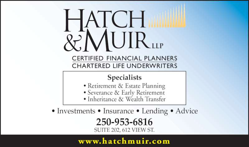 Hatch & Muir (250-953-6816) - Display Ad - Specialists • Retirement & Estate Planning • Severance & Early Retirement • Inheritance & Wealth Transfer • Investments • Insurance • Lending • Advice 250-953-6816 SUITE 202, 612 VIEW ST. www.hatchmuir.com
