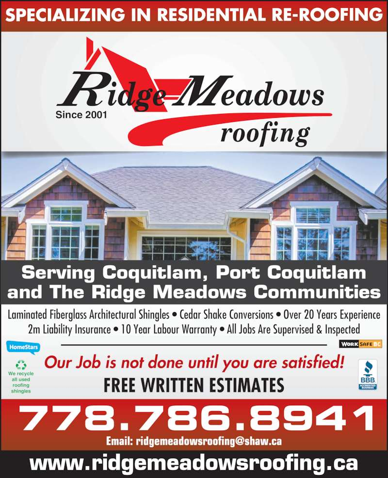 Ridge Meadows Roofing Ltd (604-377-5401) - Display Ad - and The Ridge Meadows Communities Laminated Fiberglass Architectural Shingles • Cedar Shake Conversions • Over 20 Years Experience 2m Liability Insurance • 10 Year Labour Warranty • All Jobs Are Supervised & Inspected Our Job is not done until you are satisfied! We recycle all used roofing shingles FREE WRITTEN ESTIMATES 778.786.8941 www.ridgemeadowsroofing.ca Since 2001 SPECIALIZING IN RESIDENTIAL RE-ROOFING Serving Coquitlam, Port Coquitlam