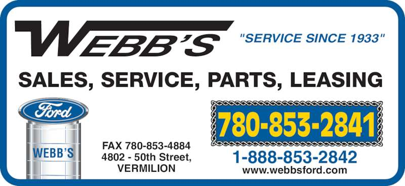 "Webb's Ford (780-853-2841) - Display Ad - WEBB'S ""SERVICE SINCE 1933"" SALES, SERVICE, PARTS, LEASING 780-853-2841 FAX 780-853-4884 4802 - 50th Street, VERMILION 1-888-853-2842 www.webbsford.com"