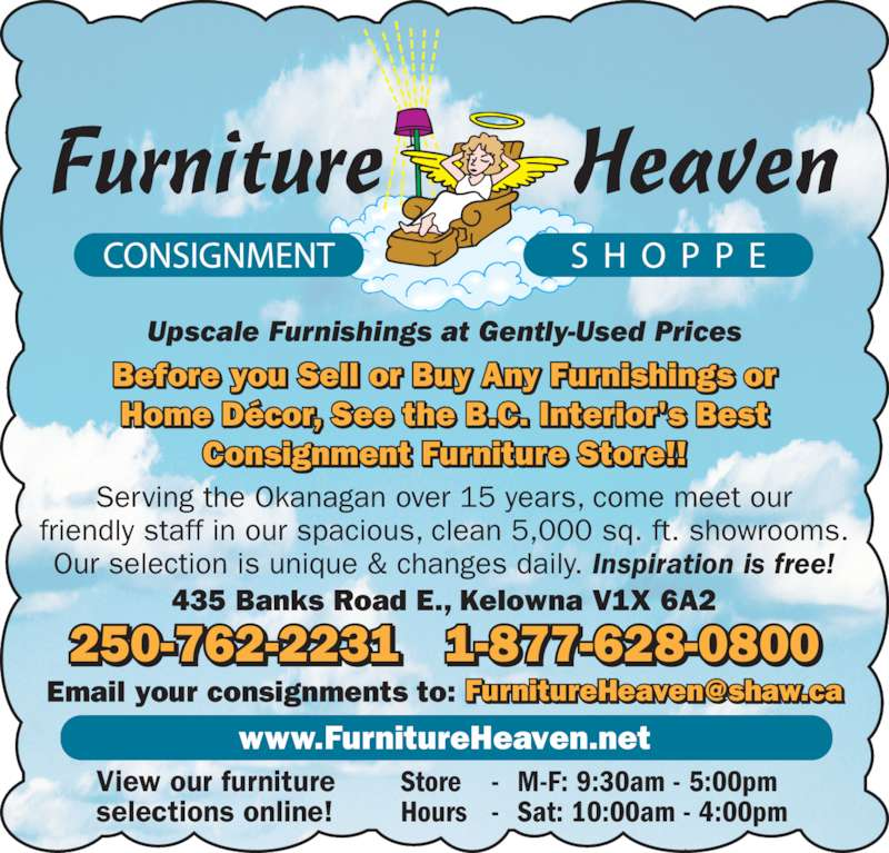 Furniture Heaven Consignment Shoppe (250-762-2231) - Display Ad - Before you Sell or Buy Any Furnishings or Home Décor, See the B.C. Interior's Best Consignment Furniture Store!! Upscale Furnishings at Gently-Used Prices 250-762-2231 1-877-628-0800 Serving the Okanagan over 15 years, come meet our friendly staff in our spacious, clean 5,000 sq. ft. showrooms. Our selection is unique & changes daily. Inspiration is free! 435 Banks Road E., Kelowna V1X 6A2 www.FurnitureHeaven.net View our furniture selections online! Store - M-F: 9:30am - 5:00pm Hours - Sat: 10:00am - 4:00pm
