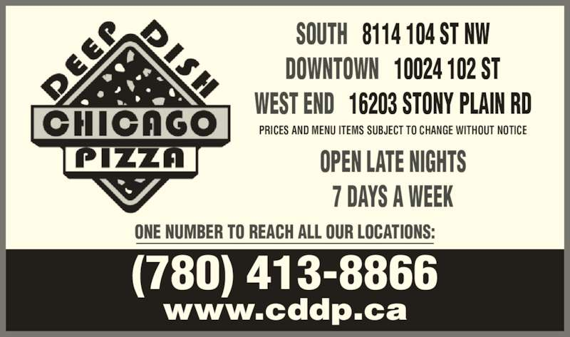 Chicago Deep Dish Pizza (7804138866) - Display Ad - ONE NUMBER TO REACH ALL OUR LOCATIONS: PRICES AND MENU ITEMS SUBJECT TO CHANGE WITHOUT NOTICE SOUTH   8114 104 ST NW DOWNTOWN   10024 102 ST WEST END   16203 STONY PLAIN RD www.cddp.ca (780) 413-8866 OPEN LATE NIGHTS 7 DAYS A WEEK