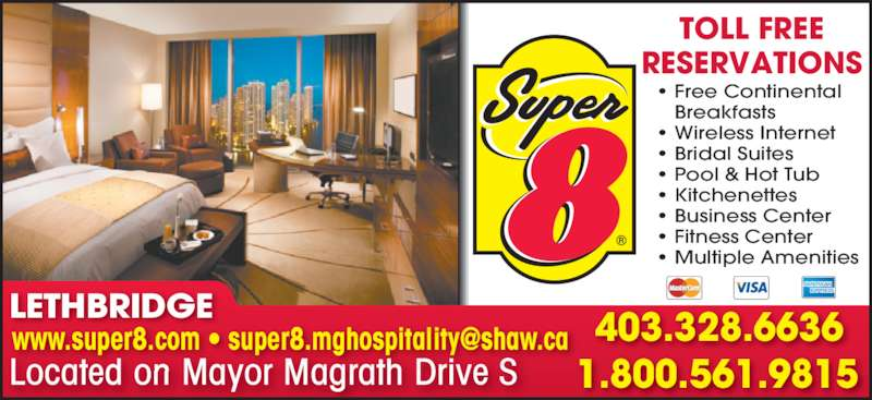 Super 8 (403-328-6636) - Display Ad - • Free Continental • Breakfasts • Wireless Internet • Bridal Suites • Pool & Hot Tub • Kitchenettes • Business Center • Fitness Center • Multiple Amenities TOLL FREE RESERVATIONS Located on Mayor Magrath Drive S 403.328.6636 1.800.561.9815 LETHBRIDGE