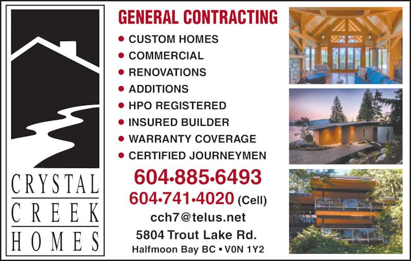 Crystal Creek Homes Ltd (604-885-6493) - Display Ad - GENERAL CONTRACTING • CUSTOM HOMES • COMMERCIAL • RENOVATIONS • ADDITIONS • HPO REGISTERED • INSURED BUILDER • WARRANTY COVERAGE • CERTIFIED JOURNEYMEN 604•885•6493 604•741•4020 (Cell) 5804 Trout Lake Rd.  Halfmoon Bay BC • V0N 1Y2