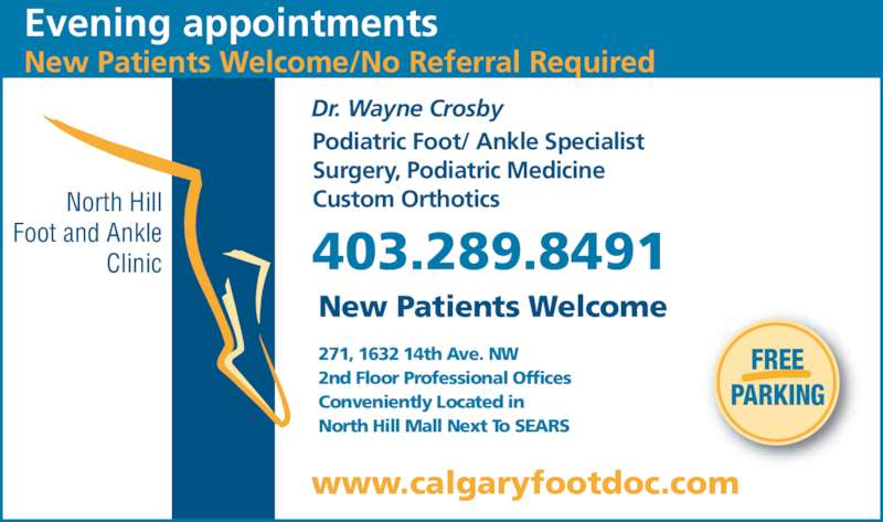 North Hill Foot & Ankle Clinic (403-289-8491) - Display Ad - PARKING North Hill Foot and Ankle Clinic www.calgaryfootdoc.com Dr. Wayne Crosby Podiatric Foot/ Ankle Specialist Surgery, Podiatric Medicine Custom Orthotics 403.289.8491 271, 1632 14th Ave. NW 2nd Floor Professional Offices Conveniently Located in North Hill Mall Next To SEARS Evening appointments FREE New Patients Welcome/No Referral Required New Patients Welcome