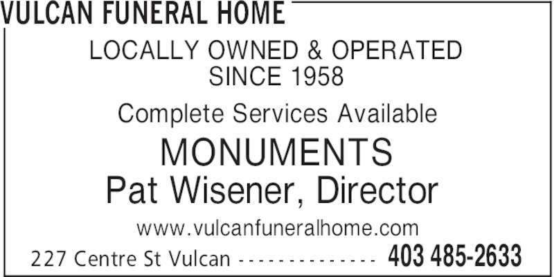 Vulcan Funeral Home (403-485-2633) - Display Ad - VULCAN FUNERAL HOME 403 485-2633227 Centre St Vulcan - - - - - - - - - - - - - - LOCALLY OWNED & OPERATED SINCE 1958 Complete Services Available MONUMENTS Pat Wisener, Director www.vulcanfuneralhome.com