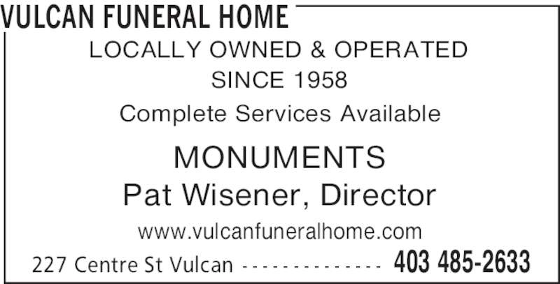 Vulcan Funeral Home (403-485-2633) - Display Ad - VULCAN FUNERAL HOME 403 485-2633227 Centre St Vulcan - - - - - - - - - - - - - - Complete Services Available MONUMENTS Pat Wisener, Director LOCALLY OWNED & OPERATED SINCE 1958 www.vulcanfuneralhome.com