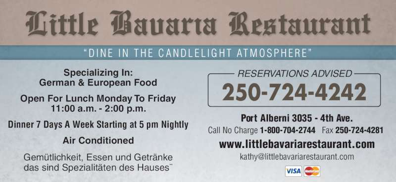 "Little Bavaria Restaurant (250-724-4242) - Display Ad - www.littlebavariarestaurant.com Port Alberni 3035 - 4th Ave. Call No Charge 1-800-704-2744   Fax 250-724-4281  250-724-4242 "" D I N E  I N  T H E  C A N D L E L I G H T  AT M O S P H E R E "" Specializing In: German & European Food Open For Lunch Monday To Friday 11:00 a.m. - 2:00 p.m. Dinner 7 Days A Week Starting at 5 pm Nightly Air Conditioned Gemütlichkeit, Essen und Getränke das sind Spezialitäten des Hauses¨ RESERVATIONS ADVISED"