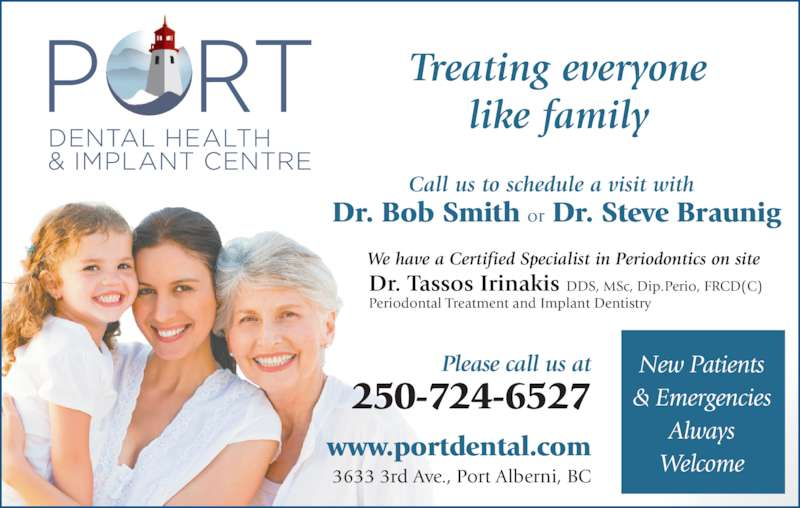 Port Dental Health Centre (250-724-6527) - Display Ad - New Patients & Emergencies Always Welcome Dr. Bob Smith or Dr. Steve Braunig 250-724-6527 Please call us at www.portdental.com 3633 3rd Ave., Port Alberni, BC DDS, MSc, Dip.Perio, FRCD(C) Periodontal Treatment and Implant Dentistry We have a Certified Specialist in Periodontics on site Call us to schedule a visit with Treating everyone like family Dr. Tassos Irinakis