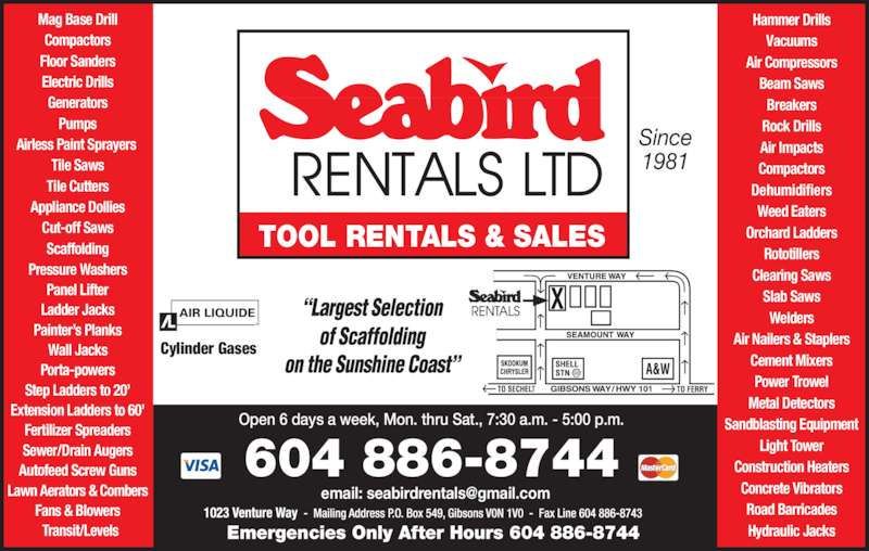 Seabird Rentals Ltd (604-886-8744) - Display Ad - TOOL RENTALS & SALES Mag Base Drill Compactors Floor Sanders Electric Drills Generators Pumps Airless Paint Sprayers  Tile Saws Tile Cutters Appliance Dollies Cut-off Saws Scaffolding Pressure Washers Panel Lifter Ladder Jacks Painter's Planks Wall Jacks Porta-powers Step Ladders to 20' Fertilizer Spreaders Sewer/Drain Augers Autofeed Screw Guns Lawn Aerators & Combers Fans & Blowers Transit/Levels Cylinder Gases   604 886-8744 Emergencies Only After Hours 604 886-8744 Since 1981 Hammer Drills Vacuums Air Compressors Beam Saws Breakers Extension Ladders to 60' Rock Drills Air Impacts Compactors Dehumidifiers Weed Eaters Clearing Saws Slab Saws Welders Air Nailers & Staplers Cement Mixers Power Trowel Metal Detectors Sandblasting Equipment Light Tower Construction Heaters Concrete Vibrators Road Barricades Hydraulic Jacks Orchard Ladders Open 6 days a week, Mon. thru Sat., 7:30 a.m. - 5:00 p.m. Rototillers