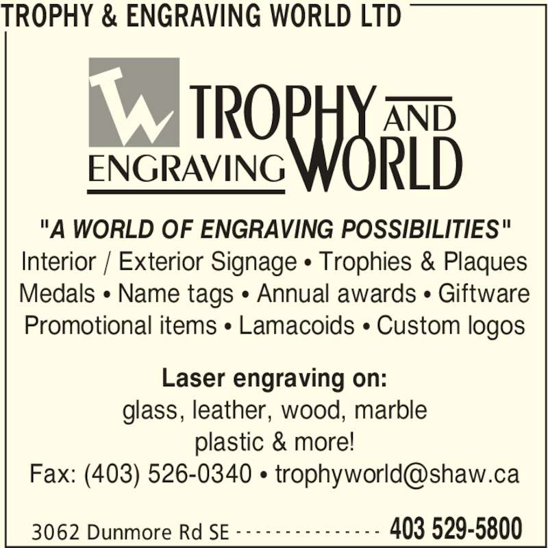 """Trophy & Engraving World Ltd (403-529-5800) - Display Ad - TROPHY & ENGRAVING WORLD LTD 3062 Dunmore Rd SE 403 529-5800- - - - - - - - - - - - - - - Laser engraving on: glass, leather, wood, marble plastic & more! """"A WORLD OF ENGRAVING POSSIBILITIES"""" Interior / Exterior Signage π Trophies & Plaques Medals π Name tags π Annual awards π Giftware Promotional items π Lamacoids π Custom logos AND ENGRAVING"""