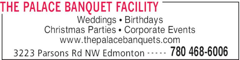The Palace Banquet Facility (780-468-6006) - Display Ad - THE PALACE BANQUET FACILITY 3223 Parsons Rd NW Edmonton 780 468-6006- - - - - Weddings • Birthdays Christmas Parties • Corporate Events www.thepalacebanquets.com
