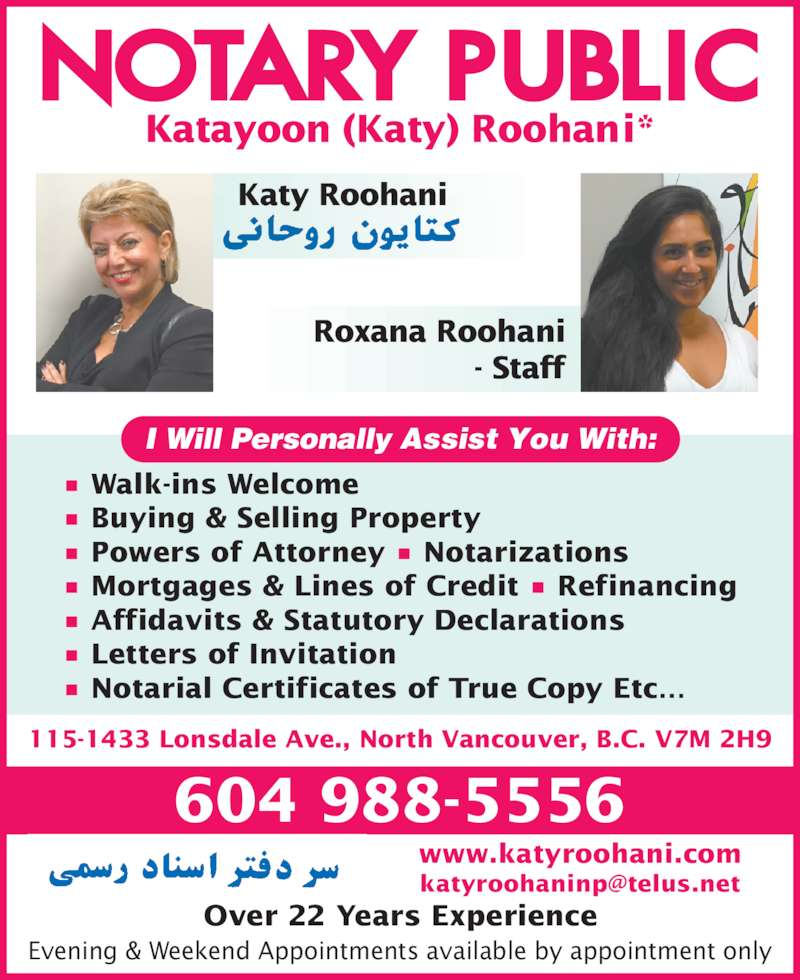 Katayoon & Roxana Roohani Notary Publics (Roohani Notary) (604-988-5556) - Display Ad - - Staff Evening & Weekend Appointments available by appointment only Katayoon (Katy) Roohani* I Will Personally Assist You With: 604 988-5556 Over 22 Years Experience 115-1433 Lonsdale Ave., North Vancouver, B.C. V7M 2H9 www.katyroohani.com • Walk-ins Welcome • Buying & Selling Property • Powers of Attorney • Notarizations • Mortgages & Lines of Credit • Refinancing • Affidavits & Statutory Declarations • Letters of Invitation • Notarial Certificates of True Copy Etc… Katy Roohani Roxana Roohani
