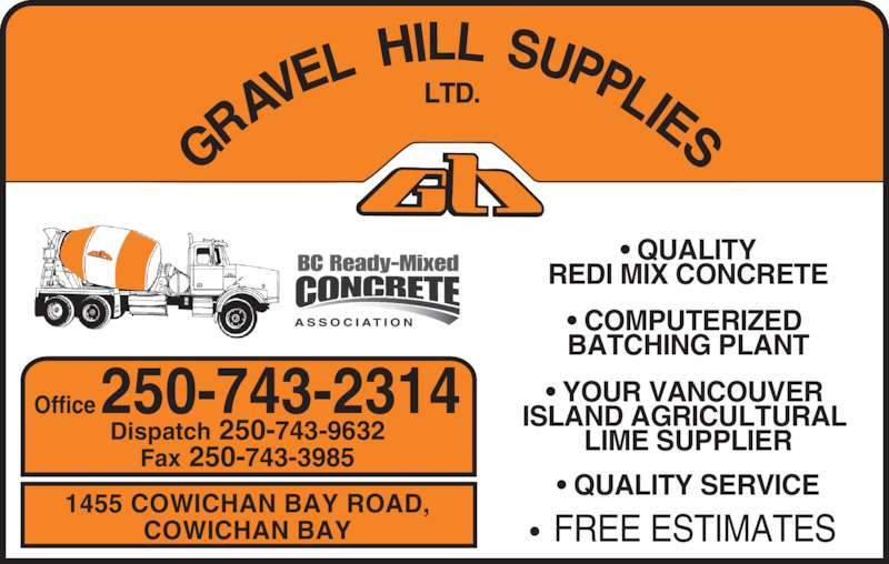 Gravel Hill Supplies Ltd (250-743-2314) - Display Ad - BATCHING PLANT • QUALITY • COMPUTERIZED  • YOUR VANCOUVER  REDI MIX CONCRETE LIME SUPPLIER • QUALITY SERVICE •  FREE ESTIMATES 1455 COWICHAN BAY ROAD, COWICHAN BAY Office 250-743-2314 Dispatch 250-743-9632 Fax 250-743-3985 ISLAND AGRICULTURAL