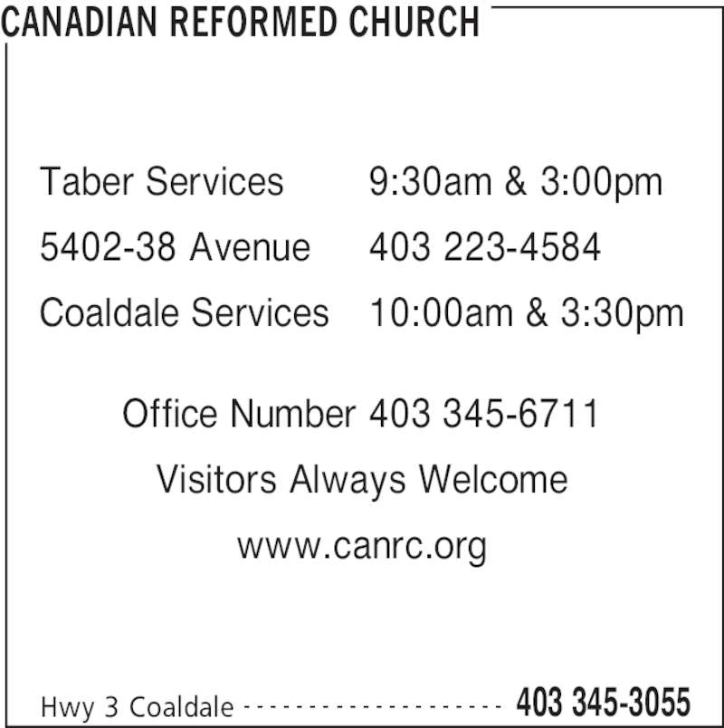 Canadian Reformed Church (403-345-3055) - Display Ad - CANADIAN REFORMED CHURCH Hwy 3 Coaldale 403 345-3055- - - - - - - - - - - - - - - - - - - - Office Number 403 345-6711 Visitors Always Welcome www.canrc.org Taber Services 5402-38 Avenue Coaldale Services 9:30am & 3:00pm 403 223-4584 10:00am & 3:30pm