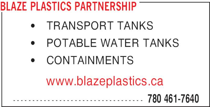 Blaze Plastics Partnership (780-461-7640) - Display Ad - - - - - - - - - - - - - - - - - - - - - - - - - - - - - - - - - - - www.blazeplastics.ca ' TRANSPORT TANKS ' POTABLE WATER TANKS ' CONTAINMENTS 780 461-7640 BLAZE PLASTICS PARTNERSHIP