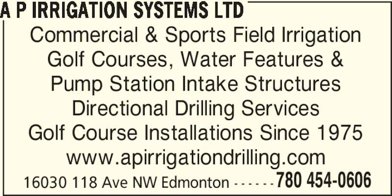 A P Irrigation Systems Ltd (780-454-0606) - Display Ad - A P IRRIGATION SYSTEMS LTD 16030 118 Ave NW Edmonton - - - - - - 780 454-0606 Commercial & Sports Field Irrigation Golf Courses, Water Features & Pump Station Intake Structures Directional Drilling Services Golf Course Installations Since 1975 www.apirrigationdrilling.com