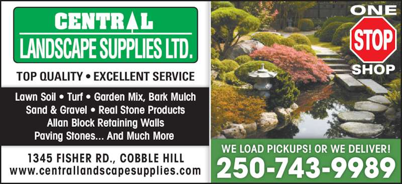Central Landscape Supplies Ltd (250-743-9989) - Display Ad - Lawn Soil • Turf • Garden Mix, Bark Mulch Sand & Gravel • Real Stone Products Allan Block Retaining Walls Paving Stones... And Much More  TOP QUALITY • EXCELLENT SERVICE 1345 FISHER RD., COBBLE HILL www.centrallandscapesupplies.com WE LOAD PICKUPS! OR WE DELIVER! 250-743-9989