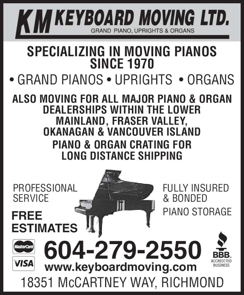 KM Keyboard Moving Ltd (604-279-2550) - Display Ad - SINCE 1970 • GRAND PIANOS • UPRIGHTS  • ORGANS 18351 McCARTNEY WAY, RICHMOND FULLY INSURED & BONDED PIANO STORAGFREE  PROFESSIONAL SERVICE ESTIMATES SPECIALIZING IN MOVING PIANOS 604-279-2550 ALSO MOVING FOR ALL MAJOR PIANO & ORGAN DEALERSHIPS WITHIN THE LOWER MAINLAND, FRASER VALLEY, OKANAGAN & VANCOUVER ISLAND PIANO & ORGAN CRATING FOR LONG DISTANCE SHIPPING www.keyboardmoving.com