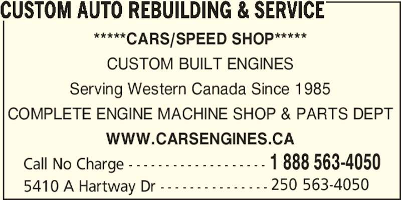 Custom Auto Rebuilding & Service (250-563-4050) - Display Ad - 5410 A Hartway Dr - - - - - - - - - - - - - - - 250 563-4050 Call No Charge - - - - - - - - - - - - - - - - - - - 1 888 563-4050 CUSTOM AUTO REBUILDING & SERVICE *****CARS/SPEED SHOP***** CUSTOM BUILT ENGINES Serving Western Canada Since 1985 COMPLETE ENGINE MACHINE SHOP & PARTS DEPT WWW.CARSENGINES.CA