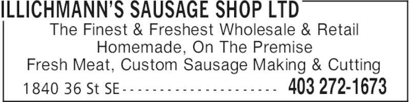 Illichmann's Sausage Shop Ltd (403-272-1673) - Display Ad - ILLICHMANN'S SAUSAGE SHOP LTD 403 272-16731840 36 St SE - - - - - - - - - - - - - - - - - - - - - The Finest & Freshest Wholesale & Retail Homemade, On The Premise Fresh Meat, Custom Sausage Making & Cutting ILLICHMANN'S SAUSAGE SHOP LTD 403 272-16731840 36 St SE - - - - - - - - - - - - - - - - - - - - - The Finest & Freshest Wholesale & Retail Homemade, On The Premise Fresh Meat, Custom Sausage Making & Cutting