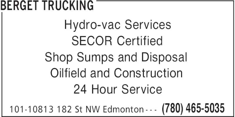 Canadian Hydrovac (780-465-5035) - Display Ad - BERGET TRUCKING (780) 465-5035101-10813 182 St NW Edmonton - - - Hydro-vac Services SECOR Certified Shop Sumps and Disposal Oilfield and Construction 24 Hour Service