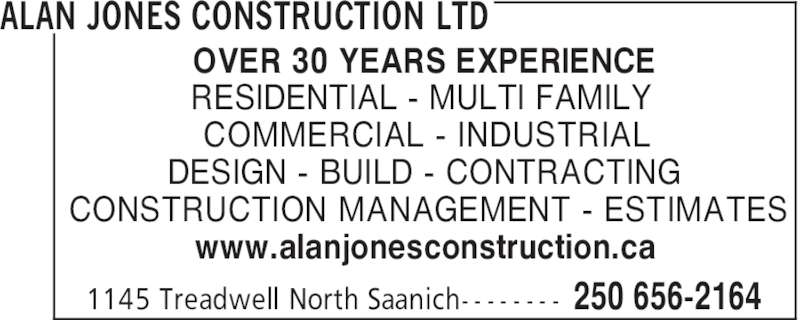 Alan Jones Construction Ltd (250-656-2164) - Display Ad - OVER 30 YEARS EXPERIENCE RESIDENTIAL - MULTI FAMILY COMMERCIAL - INDUSTRIAL DESIGN - BUILD - CONTRACTING CONSTRUCTION MANAGEMENT - ESTIMATES www.alanjonesconstruction.ca ALAN JONES CONSTRUCTION LTD 250 656-21641145 Treadwell North Saanich- - - - - - - -