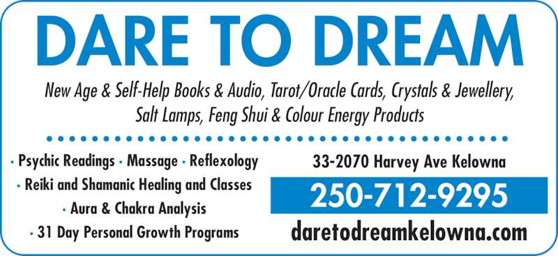 Dare To Dream (250-712-9295) - Display Ad - · Psychic Readings · Massage · Reflexology · Reiki and Shamanic Healing and Classes · Aura & Chakra Analysis · 31 Day Personal Growth Programs 33-2070 Harvey Ave Kelowna daretodreamkelowna.com 250-712-9295 DARE TO DREAM New Age & Self-Help Books & Audio, Tarot/Oracle Cards, Crystals & Jewellery, Salt Lamps, Feng Shui & Colour Energy Products · Psychic Readings · Massage · Reflexology · Reiki and Shamanic Healing and Classes · Aura & Chakra Analysis · 31 Day Personal Growth Programs 33-2070 Harvey Ave Kelowna daretodreamkelowna.com 250-712-9295 DARE TO DREAM New Age & Self-Help Books & Audio, Tarot/Oracle Cards, Crystals & Jewellery, Salt Lamps, Feng Shui & Colour Energy Products
