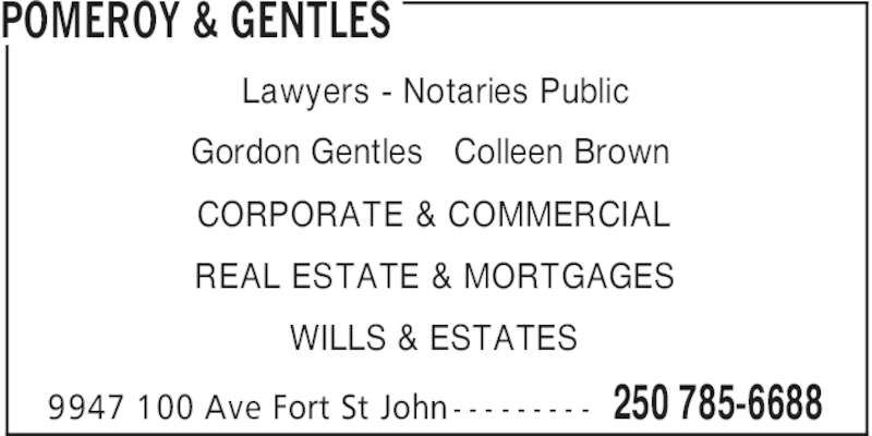 Pomeroy & Gentles (250-785-6688) - Display Ad - POMEROY & GENTLES 250 785-66889947 100 Ave Fort St John - - - - - - - - - Lawyers - Notaries Public Gordon Gentles   Colleen Brown CORPORATE & COMMERCIAL REAL ESTATE & MORTGAGES WILLS & ESTATES