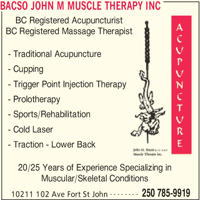 Bacso John M Muscle Therapy Inc (250-785-9919) - Display Ad - BACSO JOHN M MUSCLE THERAPY INC 10211 102 Ave Fort St John 250 785-9919- - - - - - - - - Traditional Acupuncture - Cupping - Trigger Point Injection Therapy - Prolotherapy - Sports/Rehabilitation - Cold Laser - Traction - Lower Back 20/25 Years of Experience Specializing in Muscular/Skeletal Conditions BC Registered Acupuncturist BC Registered Massage Therapist