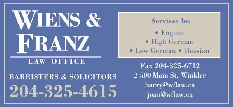 Wiens & Franz Law Office (204-325-4615) - Display Ad - BARRISTERS & SOLICITORS 204-325-4615 Fax 204-325-6712 2-500 Main St, Winkler Services In: • English • High German • Low German • Russian